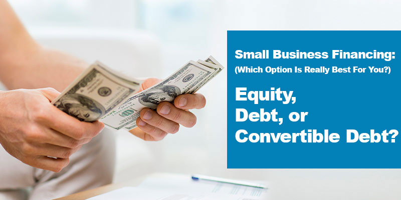 Small Business Financing: (Which Option Is Really Best For You?) Equity, Debt, or Convertible Debt? (UpCounsel)